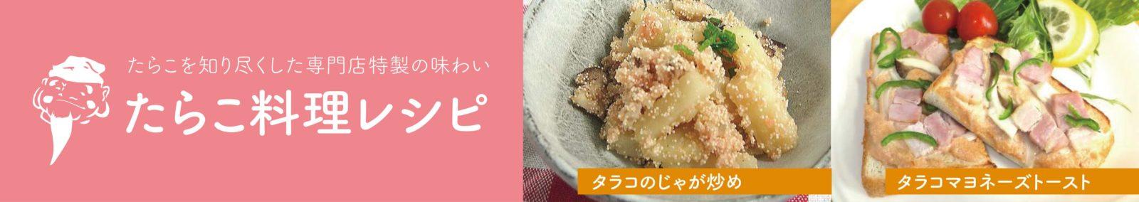 たらこを知りつくした専門店特製の味わい たらこ料理レシピ
